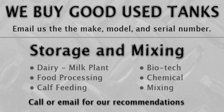 WE BUY GOOD USED TANKS: Email us the the make, model, and serial number. We offer storage and mixing solutions for industries including: Dairy - Milk Plant, Food Processing, Calf Feeding, Bio-tech, Chemical, Mixing. Call or email us for our recommendations.