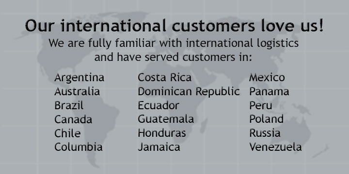 Our international customers love us! We are fully familiar with international logistics and have served customers in Argentina, Australia, Brazil, Canada, Chile, Columbia, Costa Rica, Dominican Republic, Ecuador, Guatemala, Honduras, Jamaica, Mexico, Panama, Peru, Poland, Russia, Venezuela.