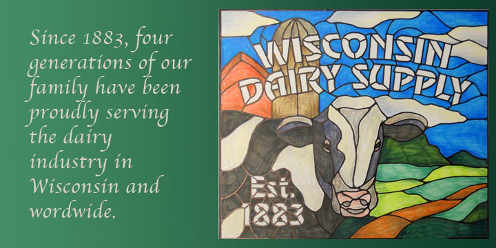 Wisconsin Dairy Supply: Since 1883, four generations of our family have been proudly serving the dairy industry in Wisconsin and worldwide.