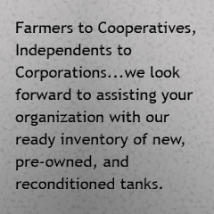 Farmers to cooperatives, Independents to Corporations, we look forward to assisting your organization with our ready inventory of new, pre-owned, and reconditioned tanks.